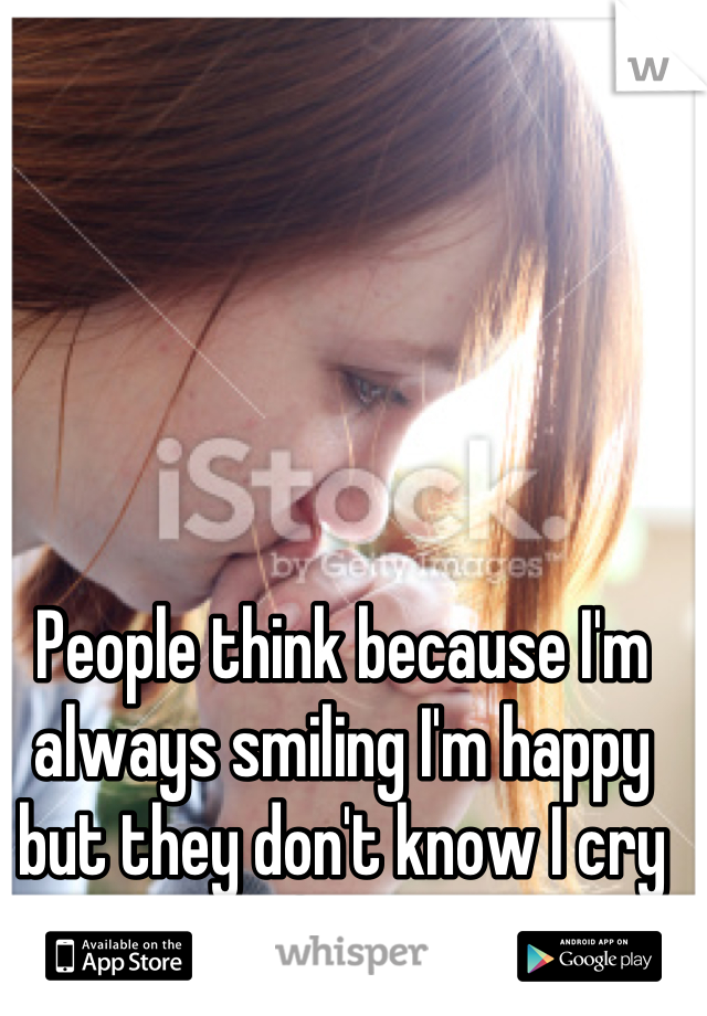 People think because I'm always smiling I'm happy but they don't know I cry myself to sleep
