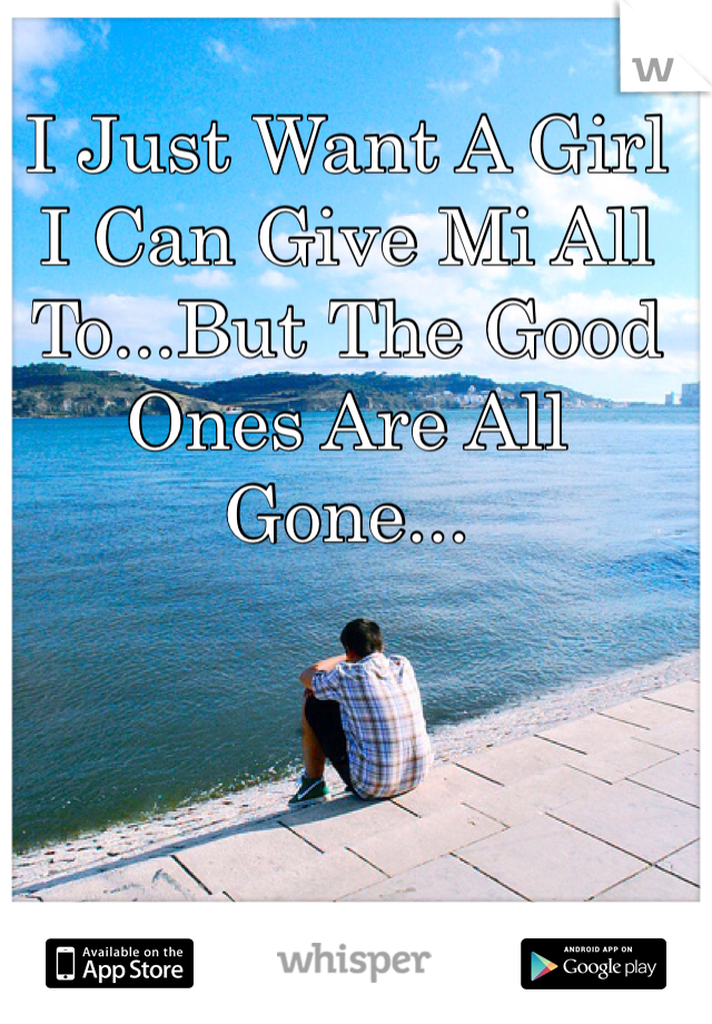 I Just Want A Girl I Can Give Mi All To...But The Good Ones Are All Gone...