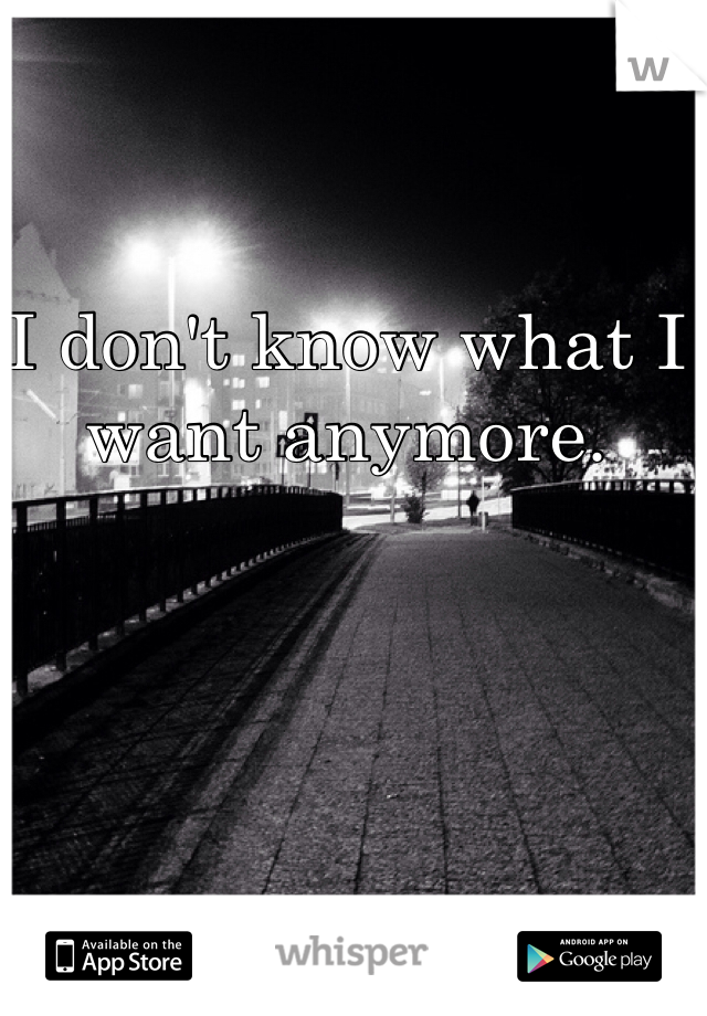 I don't know what I want anymore.