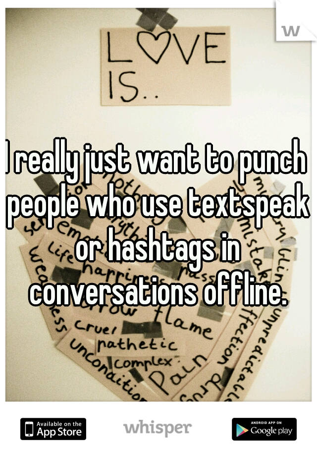 I really just want to punch people who use textspeak or hashtags in conversations offline.