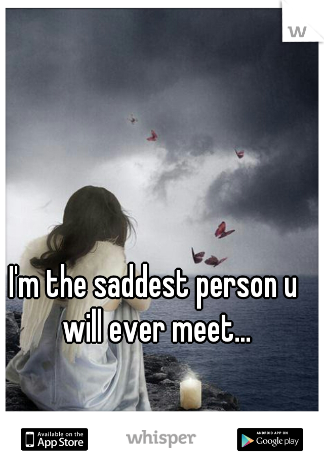I'm the saddest person u will ever meet...