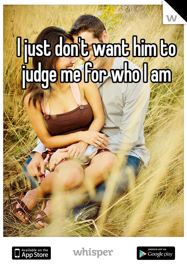 I just don't want him to judge me for who I am