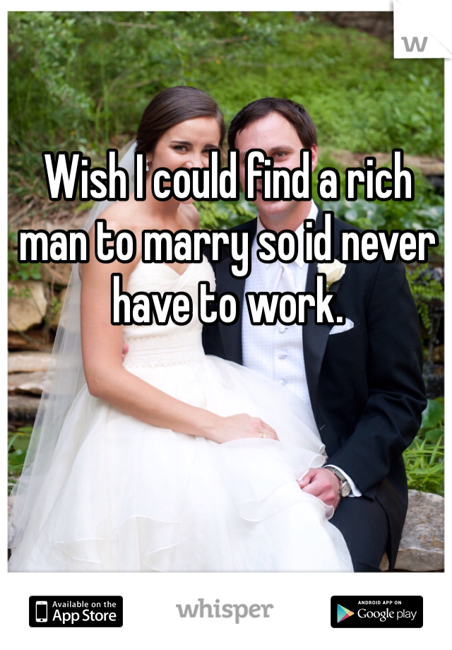 Wish I could find a rich man to marry so id never have to work.