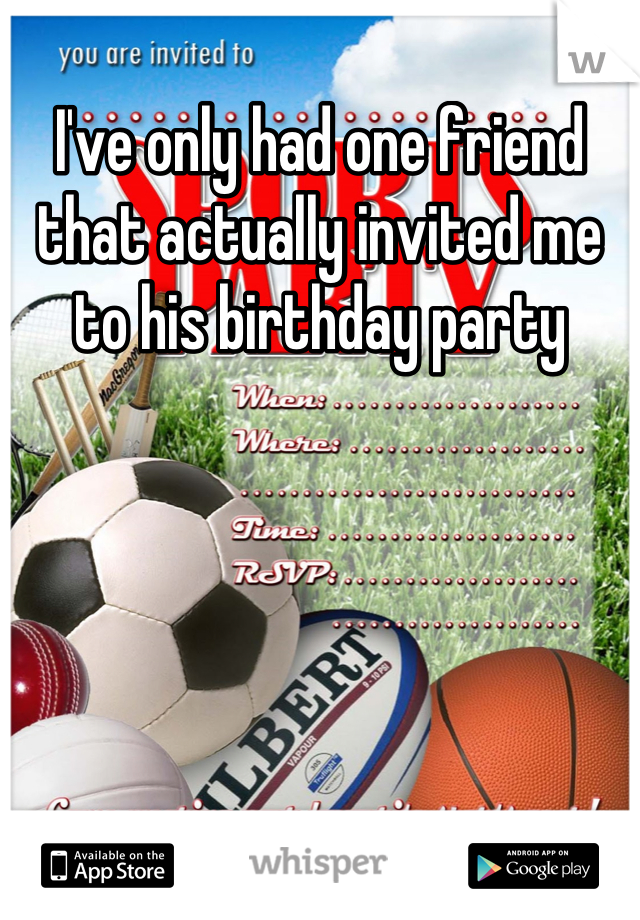 I've only had one friend that actually invited me to his birthday party