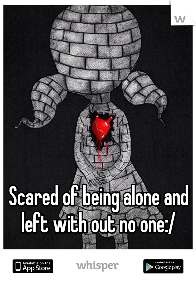 Scared of being alone and left with out no one:/