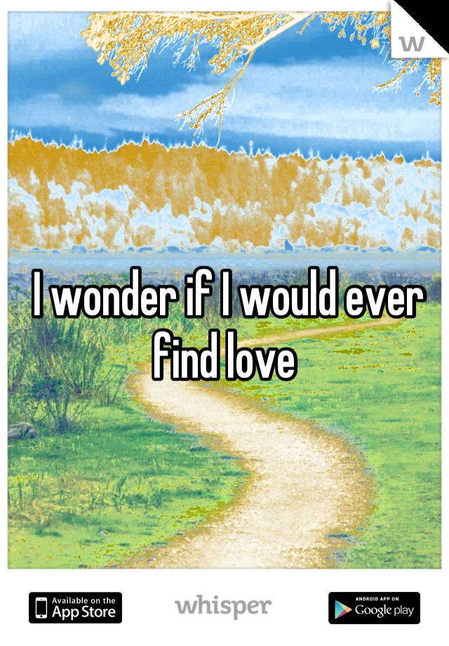 I wonder if I would ever find love