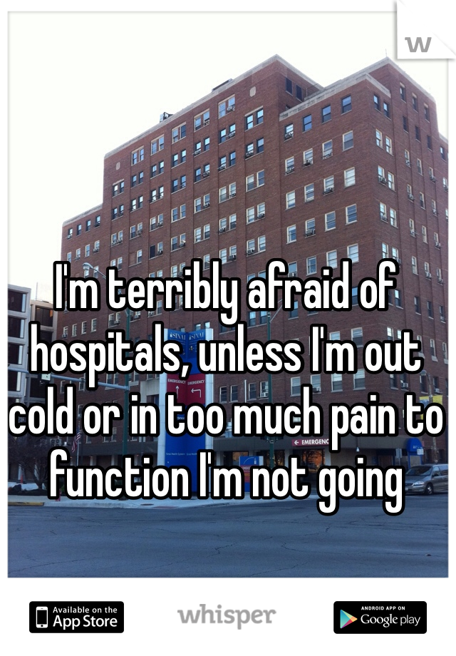 I'm terribly afraid of hospitals, unless I'm out cold or in too much pain to function I'm not going