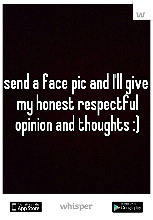 send a face pic and I'll give my honest respectful opinion and thoughts :)