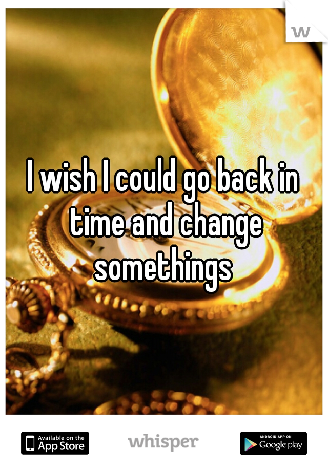 I wish I could go back in time and change somethings