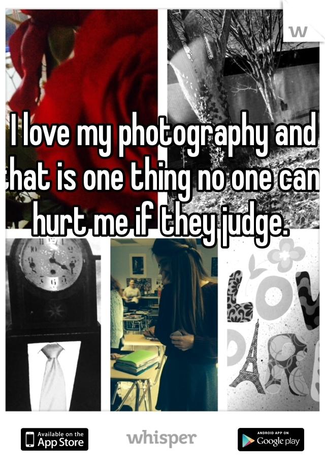 I love my photography and that is one thing no one can hurt me if they judge.