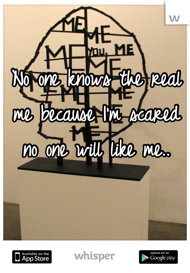 No one knows the real me because I'm scared no one will like me..