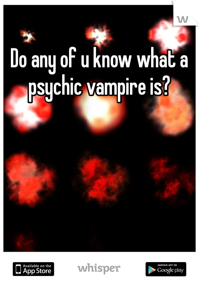 Do any of u know what a psychic vampire is?