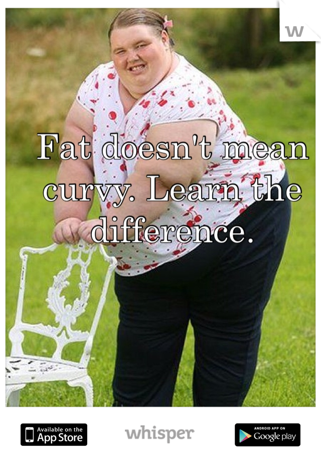 Fat doesn't mean curvy. Learn the difference.