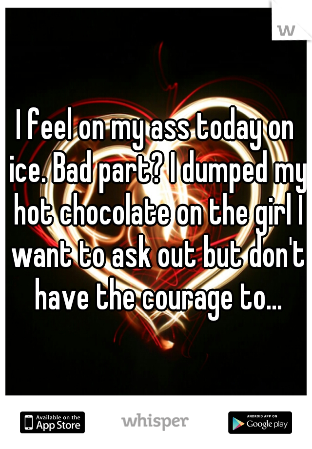 I feel on my ass today on ice. Bad part? I dumped my hot chocolate on the girl I want to ask out but don't have the courage to...