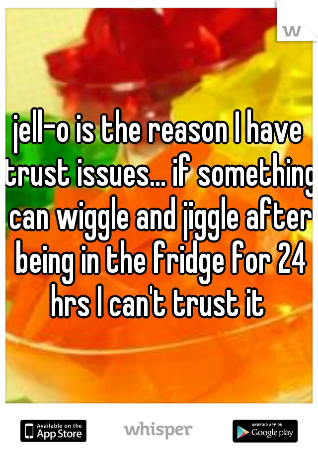 jell-o is the reason I have trust issues... if something can wiggle and jiggle after being in the fridge for 24 hrs I can't trust it
