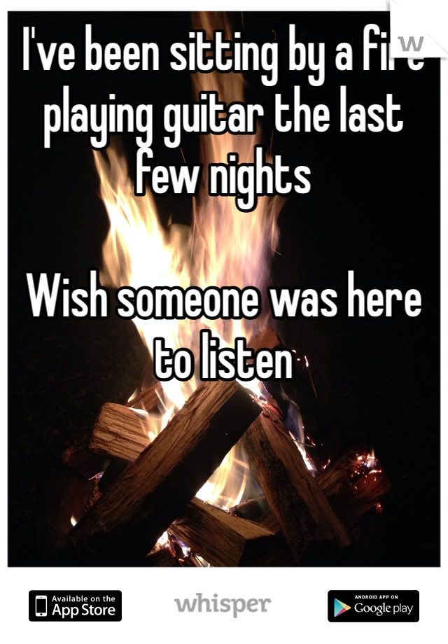 I've been sitting by a fire playing guitar the last few nights  Wish someone was here to listen