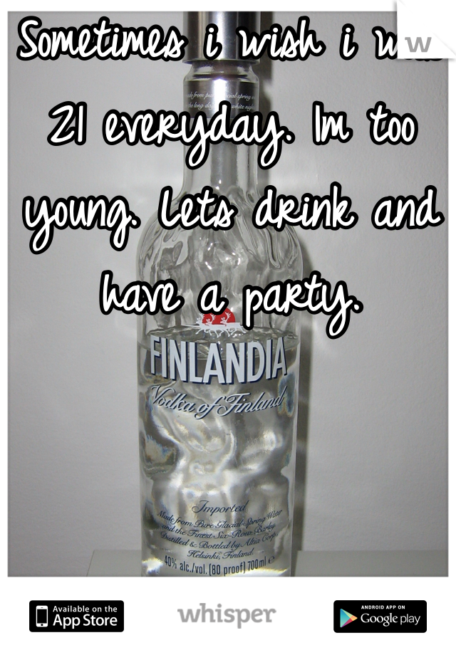 Sometimes i wish i was 21 everyday. Im too young. Lets drink and have a party.