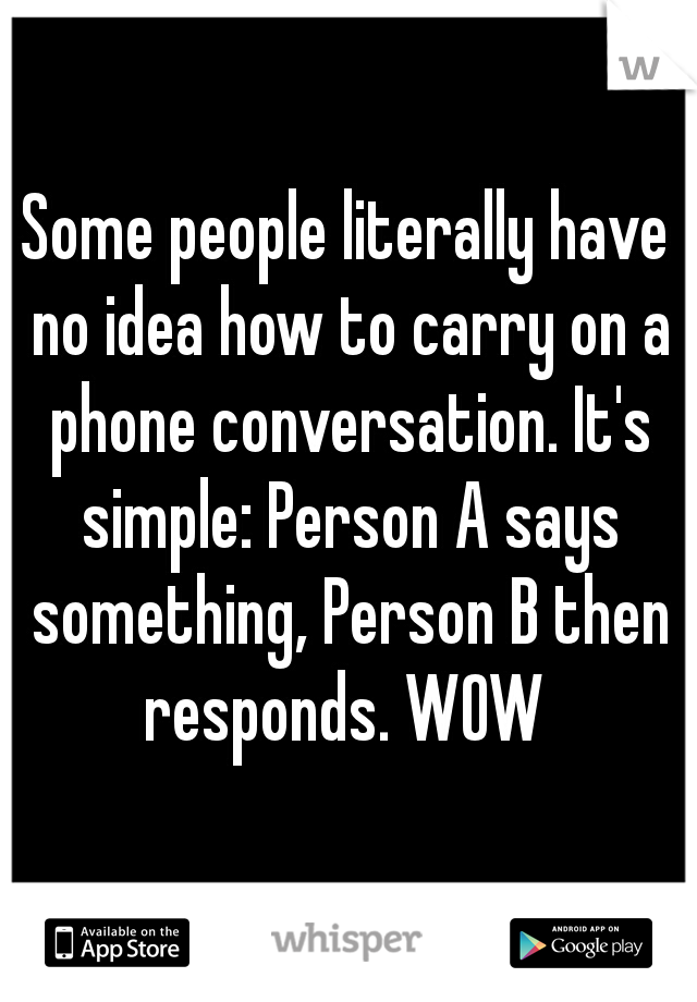 Some people literally have no idea how to carry on a phone conversation. It's simple: Person A says something, Person B then responds. WOW