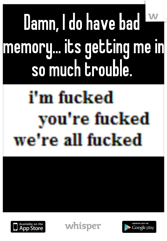 Damn, I do have bad memory... its getting me in so much trouble.