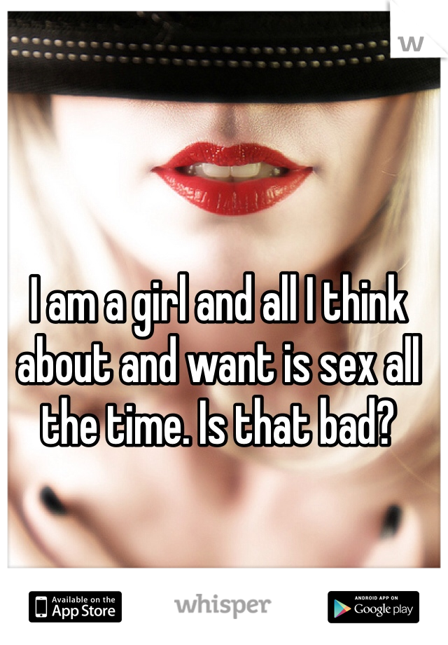 I am a girl and all I think about and want is sex all the time. Is that bad?