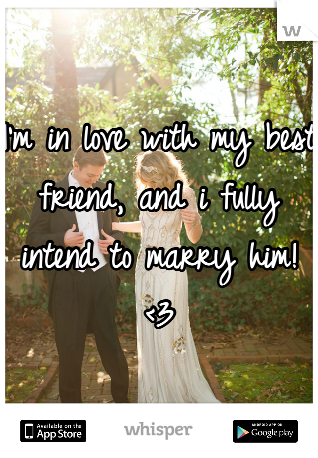 I'm in love with my best friend, and i fully intend to marry him! <3