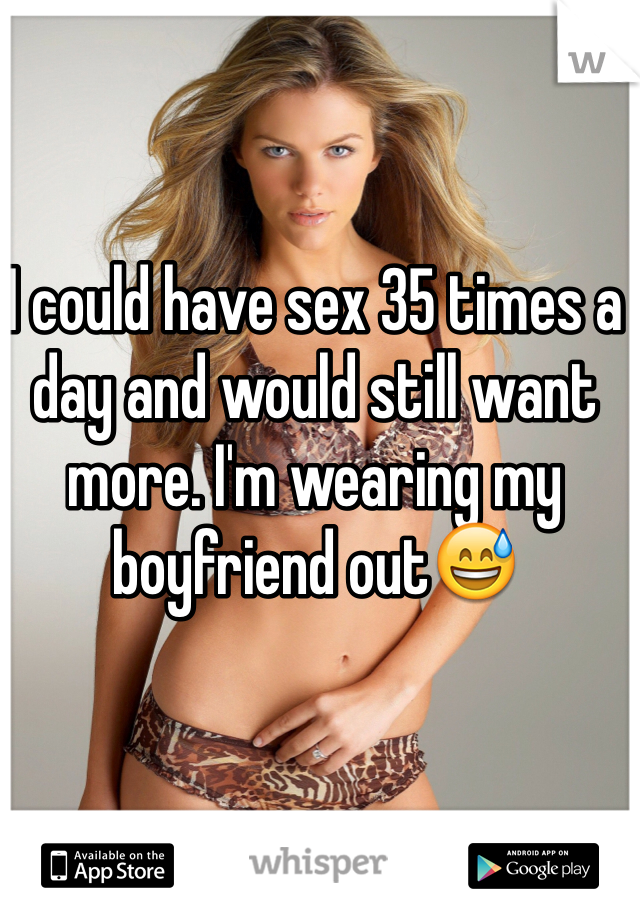 I could have sex 35 times a day and would still want more. I'm wearing my boyfriend out😅