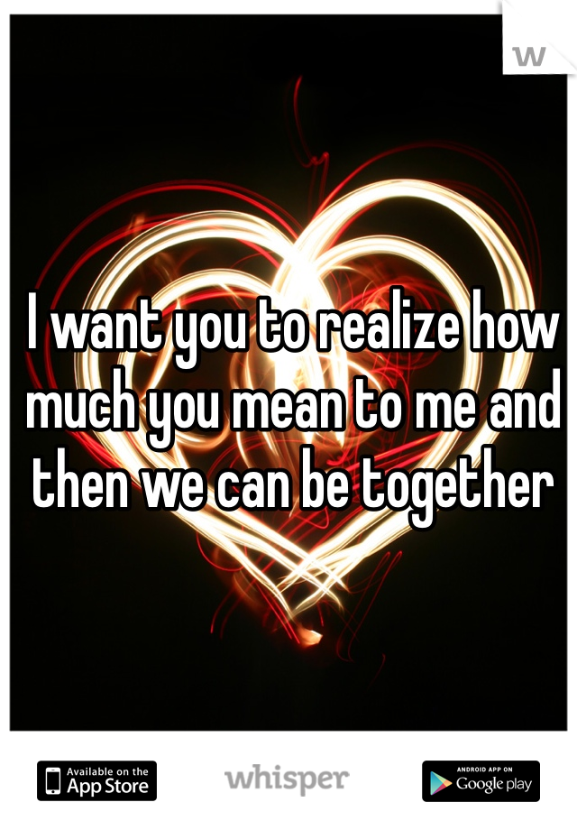 I want you to realize how much you mean to me and then we can be together