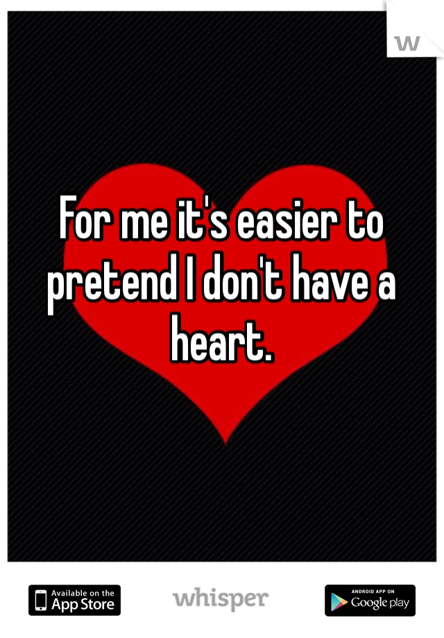 For me it's easier to pretend I don't have a heart.