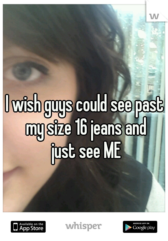 I wish guys could see past my size 16 jeans and  just see ME