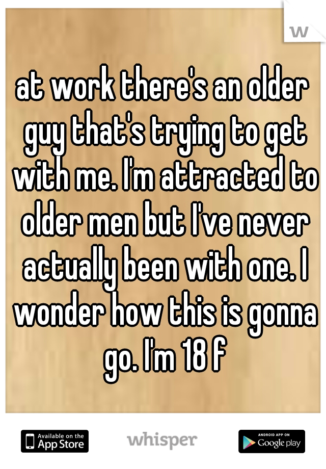 at work there's an older guy that's trying to get with me. I'm attracted to older men but I've never actually been with one. I wonder how this is gonna go. I'm 18 f