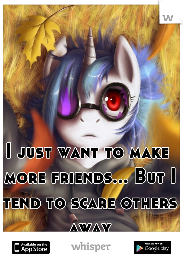 I just want to make more friends... But I tend to scare others away