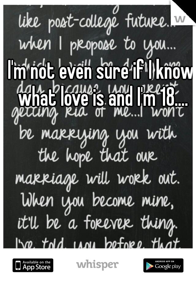 I'm not even sure if I know what love is and I'm 18....