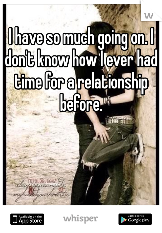 I have so much going on. I don't know how I ever had time for a relationship before.