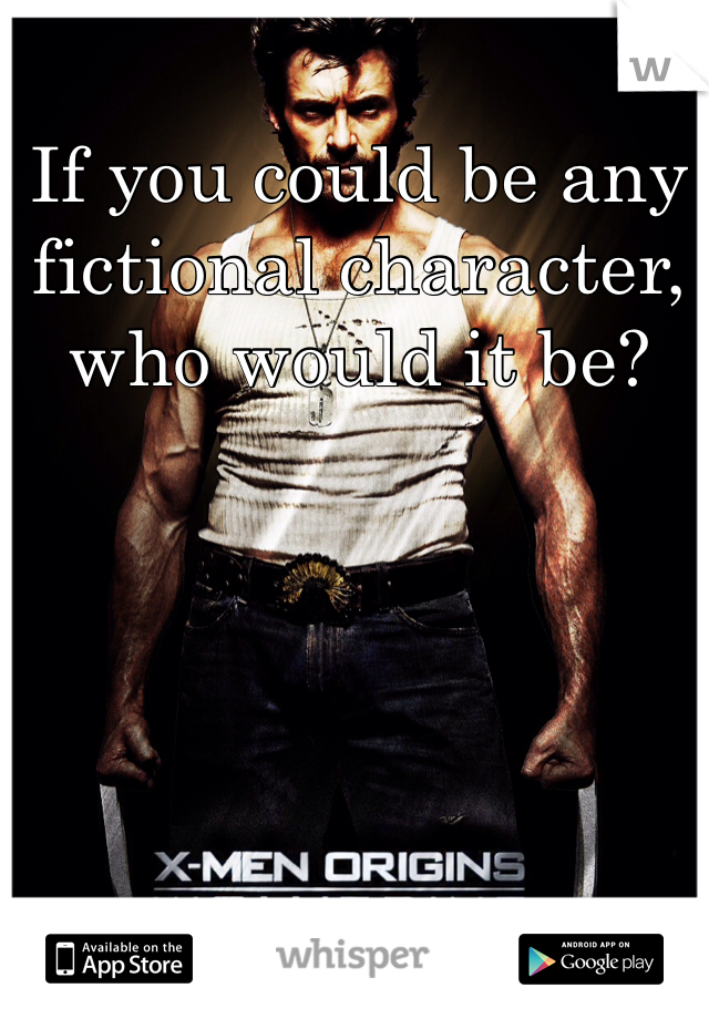 If you could be any fictional character, who would it be?