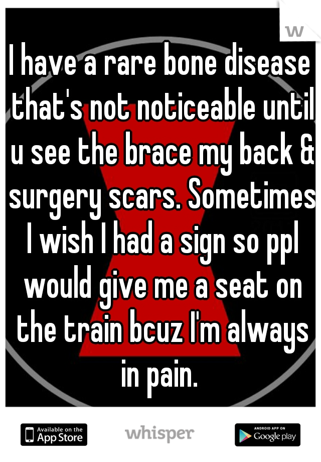 I have a rare bone disease that's not noticeable until u see the brace my back & surgery scars. Sometimes I wish I had a sign so ppl would give me a seat on the train bcuz I'm always in pain.