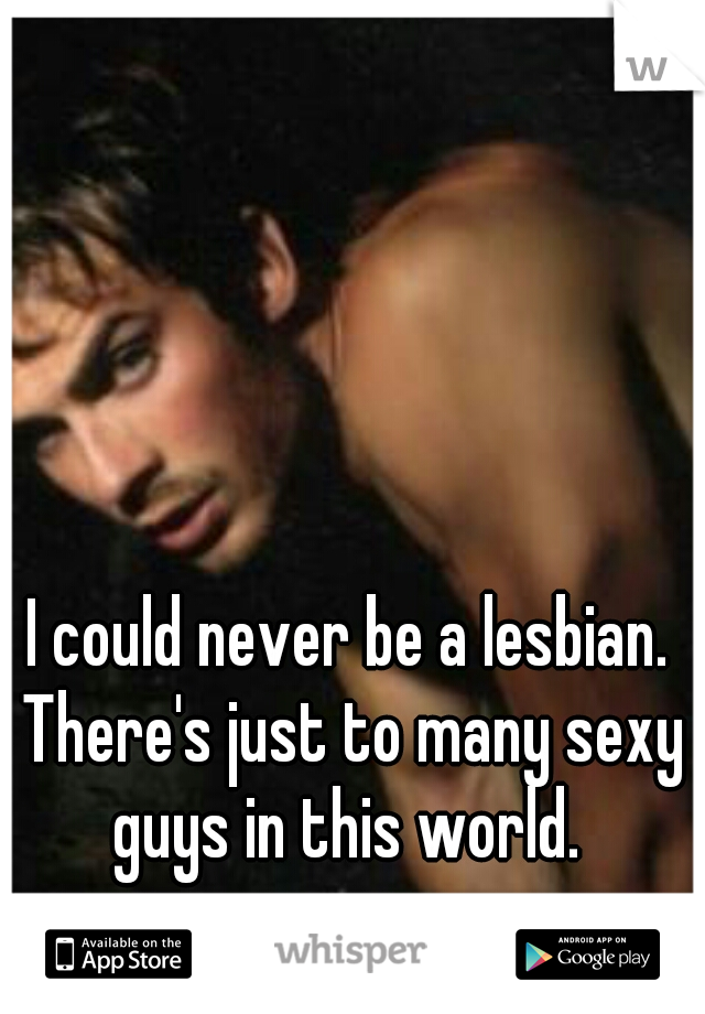 I could never be a lesbian. There's just to many sexy guys in this world.