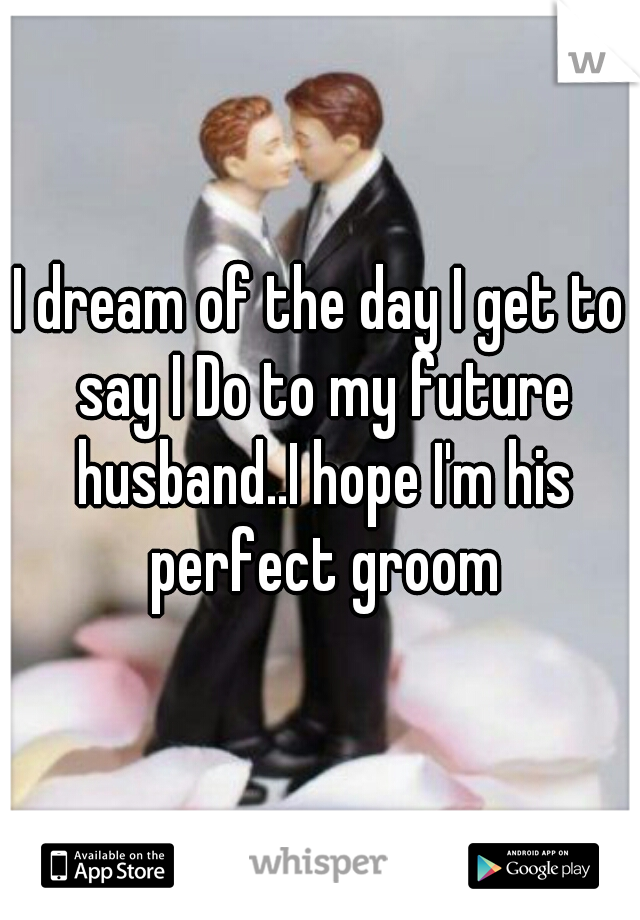 I dream of the day I get to say I Do to my future husband..I hope I'm his perfect groom