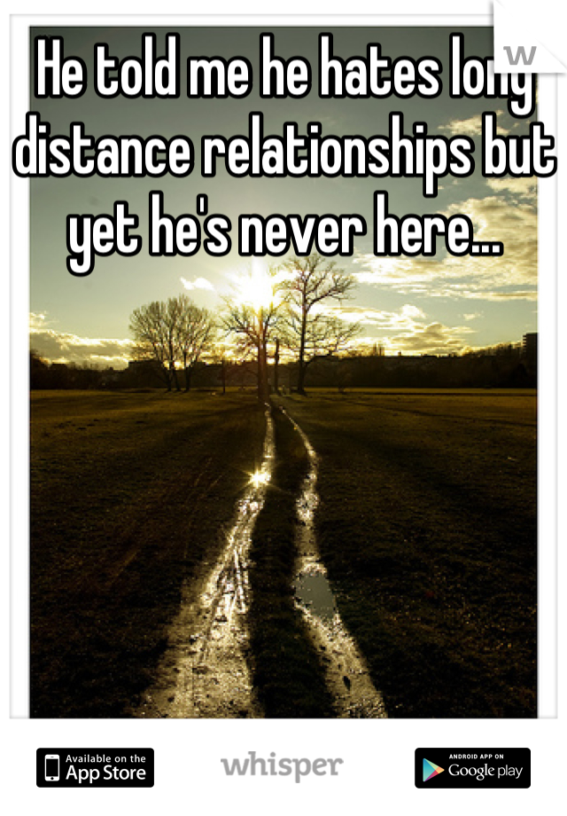 He told me he hates long distance relationships but yet he's never here...