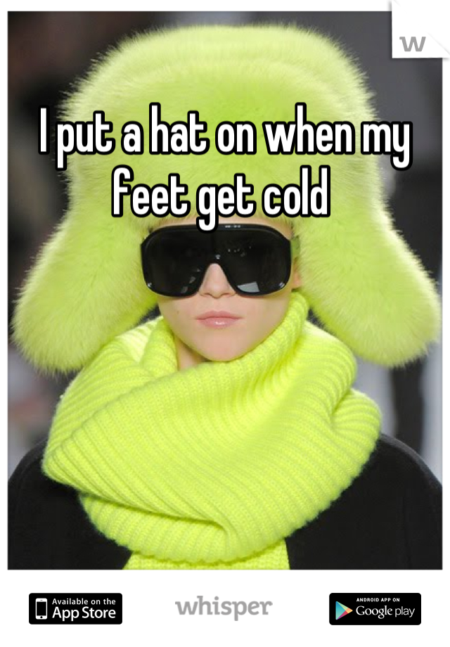 I put a hat on when my feet get cold