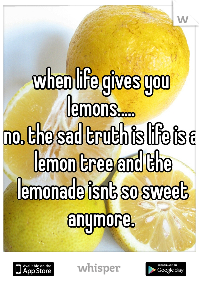 when life gives you lemons.....  no. the sad truth is life is a lemon tree and the lemonade isnt so sweet anymore.
