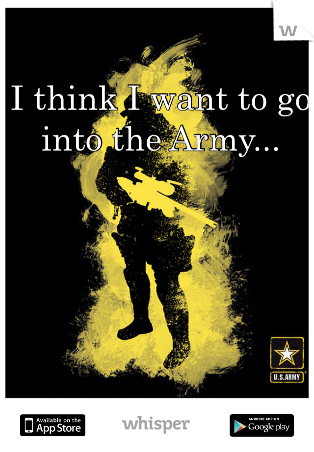 I think I want to go into the Army...