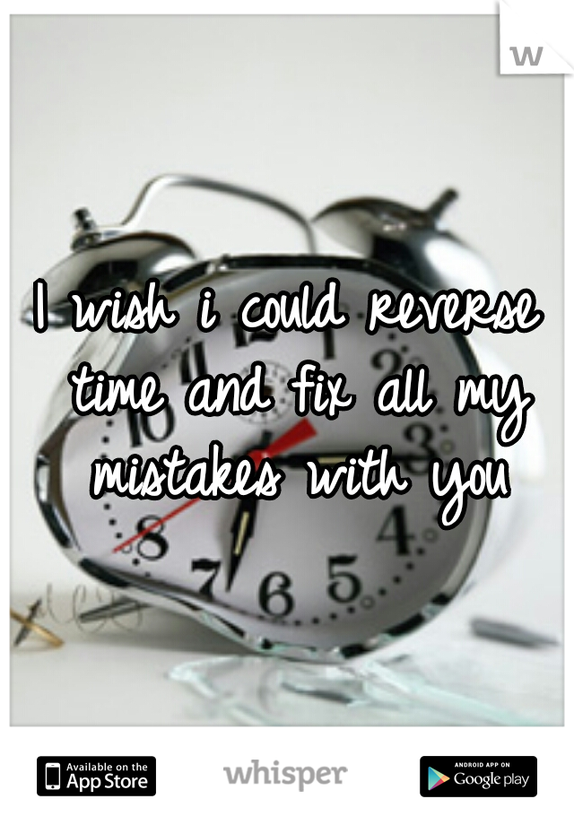 I wish i could reverse time and fix all my mistakes with you