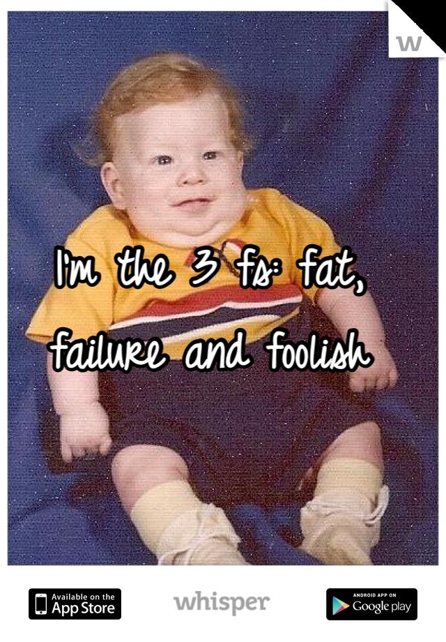 I'm the 3 fs: fat, failure and foolish