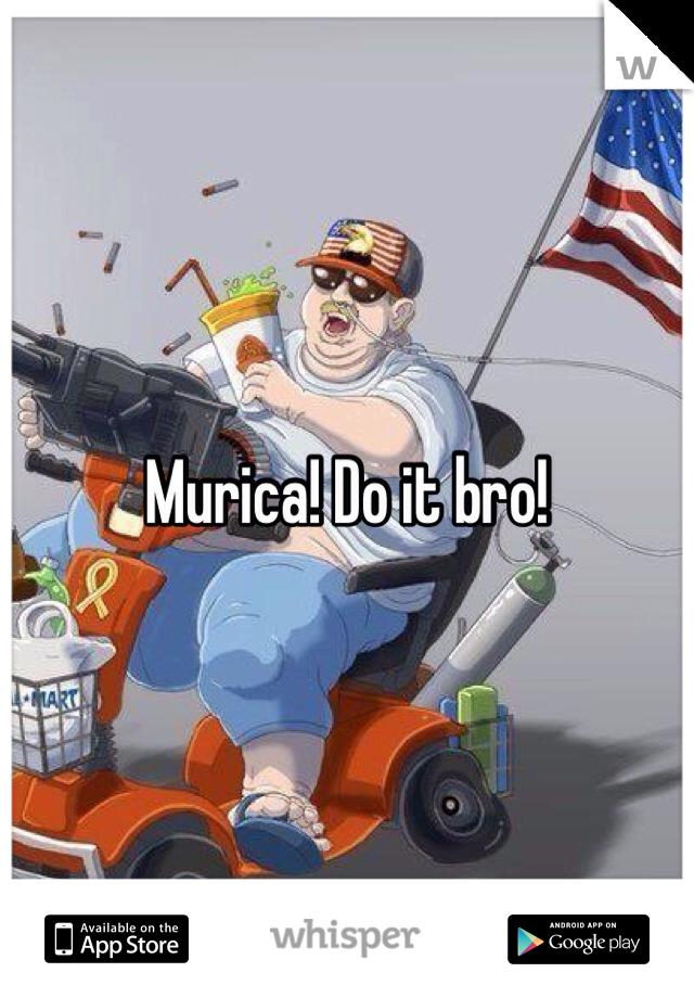 Murica! Do it bro!