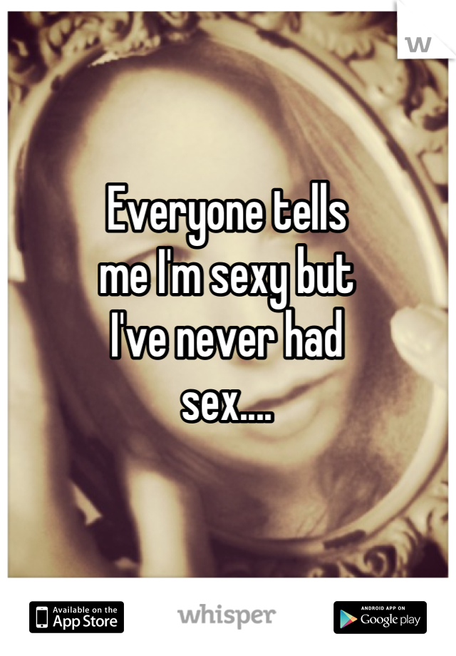 Everyone tells  me I'm sexy but  I've never had  sex....