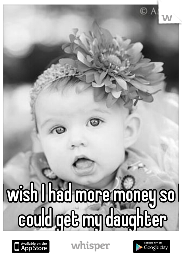 I wish I had more money so I could get my daughter whatever she wanted.