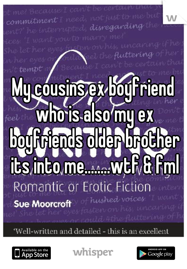 My cousins ex boyfriend who is also my ex boyfriends older brother its into me........wtf & fml