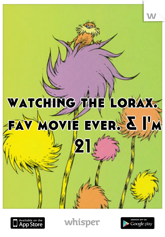 watching the lorax. fav movie ever. & I'm 21