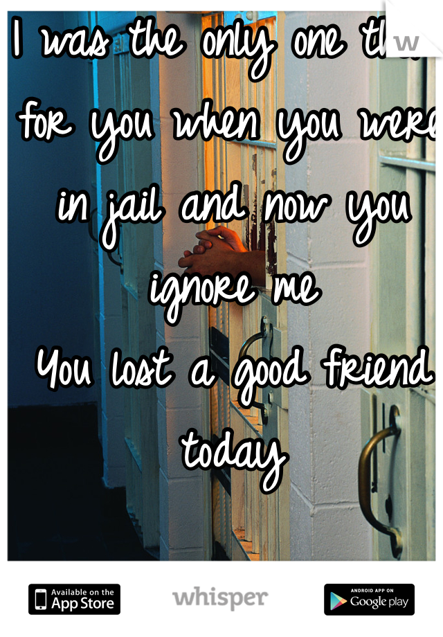 I was the only one there for you when you were in jail and now you ignore me You lost a good friend today