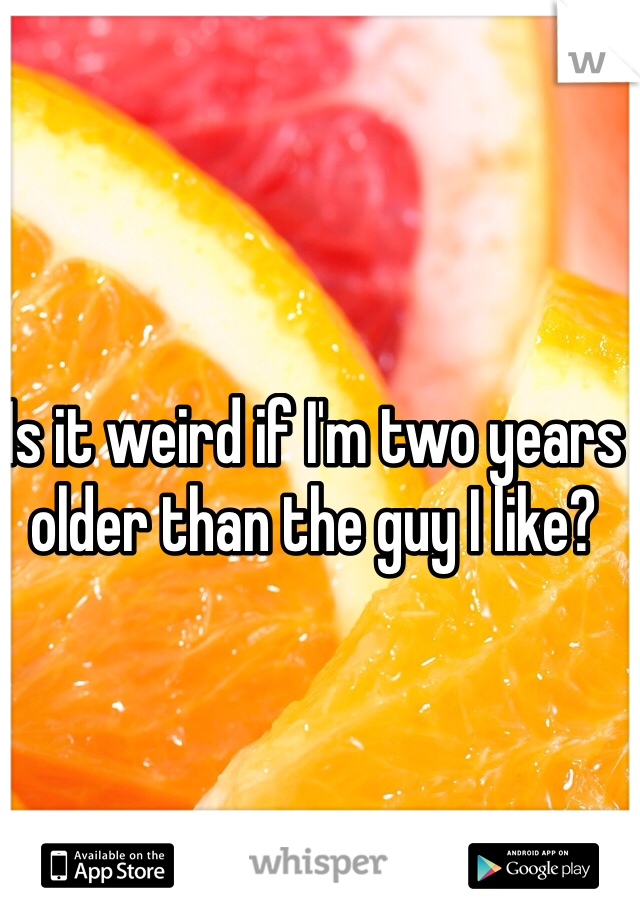 Is it weird if I'm two years older than the guy I like?